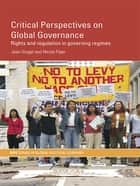 Critical Perspectives on Global Governance - Rights and Regulation in Governing Regimes ebook by Jean Grugel, Nicola Piper