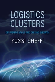 Logistics Clusters - Delivering Value and Driving Growth ebook by Yossi Sheffi