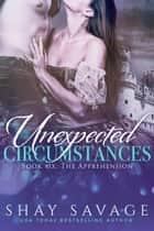 The Apprehension - Unexpected Circumstances, #6 ebook by Shay Savage