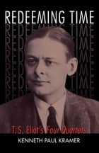 Redeeming Time - T.S. Eliot's Four Quartets ebook by Kenneth Paul Kramer