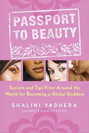 Passport to Beauty - Secrets and Tips from Around the World for Becoming a Global Goddess ebook by Shalini Vadhera