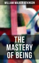 THE MASTERY OF BEING - Begin Your Quest for Truth, Uncover the Secrets of the Spirit in You - the Energy, Life and Law of the Spirit ebook by