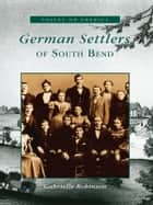 German Settlers of South Bend ebook by Gabrielle Robinson