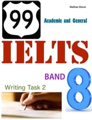 99 IELTS Band 8: Writing Task 2 - Academic and General ebook by Nathan Dixon Sr