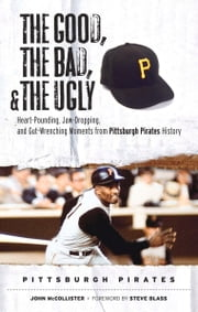 The Good, the Bad, & the Ugly: Pittsburgh Pirates - Heart-Pounding, Jaw-Dropping, and Gut-Wrenching Moments from Pittsburgh Pirates History ebook by John McCollister,Steve Blass