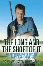 The Long and The Short of It - The Autobiography of Britain's Greatest Amateur Golfer ebook by Gary Wolstenholme