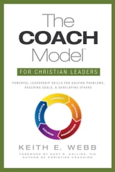 The COACH Model for Christian Leaders: Powerful Leadership Skills to Solve Problems, Reach Goals, and Develop Others ebook by Keith Webb
