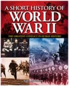 A Short History of World War II - The Greatest Conflict in Human History ebook by Nigel Cawthorne, Karen Farrington, Paul Roland
