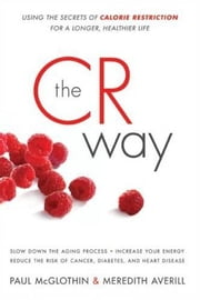 The CR Way - Using the Secrets of Calorie Restriction for a Longer, Healthier Life ebook by Paul McGlothin,Meredith Averill