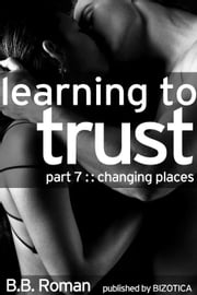 Learning to Trust - Part 7: Changing Places (BDSM Alpha Male Erotic Romance) - Interviewing the Billionaire, #7 ebook by B.B. Roman