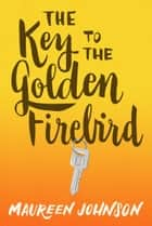 The Key to the Golden Firebird ebook by Maureen Johnson