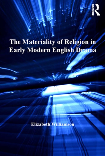 The Materiality of Religion in Early Modern English Drama ebook by Elizabeth Williamson