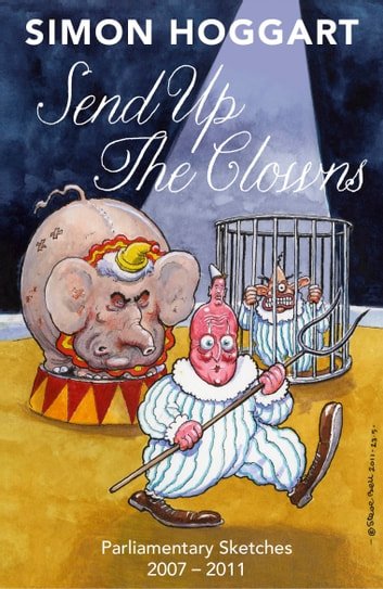 Send Up the Clowns: Parliamentary Sketches: 2007 2011 ebook by Simon Hoggart