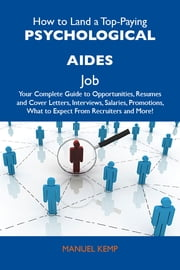 How to Land a Top-Paying Psychological aides Job: Your Complete Guide to Opportunities, Resumes and Cover Letters, Interviews, Salaries, Promotions, What to Expect From Recruiters and More ebook by Kemp Manuel