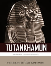 Legends of the Ancient World: The Life and Legacy of King Tutankhamun ebook by Charles River Editors
