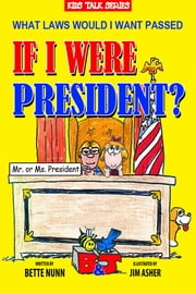 What Laws Would I Want Passed If I Were President? ebook by Bette Nunn