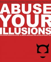 Abuse Your Illusions - The Disinformation Guide to Media Mirages and Establishment Lies ebook by Russ Kick ,Richard Metzger