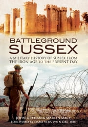 Battleground Sussex - A Military History of Sussex From the Iron Age to the Present Day ebook by John Grehan,Martin Mace