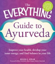 The Everything Guide to Ayurveda: Improve your health, develop your inner energy, and find balance in your life - Improve your health, develop your inner energy, and find balance in your life ebook by Heidi E. Spear