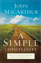 A Simple Christianity - Rediscover the Foundational Principles of Our Faith 電子書籍 by John MacArthur
