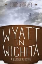 Wyatt in Wichita: A Historical Novel ebook by John Shirley
