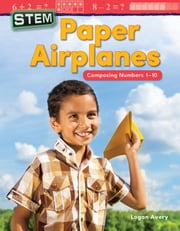 STEM: Paper Airplanes Composing Numbers 1-10 eBook by Logan Avery