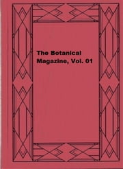 The Botanical Magazine, Vol. 01 ebook by William Curtis