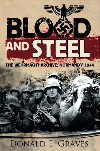 Blood and Steel - The Wehrmacht Archive, Normandy 1944 ebook by Donald Graves