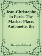 Jean-Christophe in Paris: The Market-Place, Antoinette, the House ebook by Romain Rolland