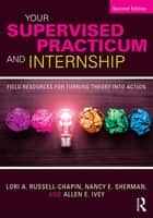 Your Supervised Practicum and Internship - Field Resources for Turning Theory into Action ebook by Lori A. Russell-Chapin, Nancy E. Sherman, Allen E. Ivey