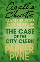 The Case of the City Clerk: An Agatha Christie Short Story ebook by Agatha Christie