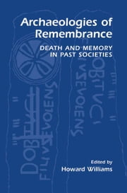Archaeologies of Remembrance - Death and Memory in Past Societies ebook by Howard Williams