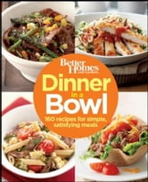 Better Homes and Gardens Dinner in a Bowl - 160 Recipes for Simple, Satisfying Meals ebook by Better Homes and Gardens