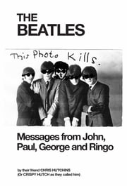 THE BEATLES Messages from John, Paul, George and Ringo ebook by Chris Hutchins