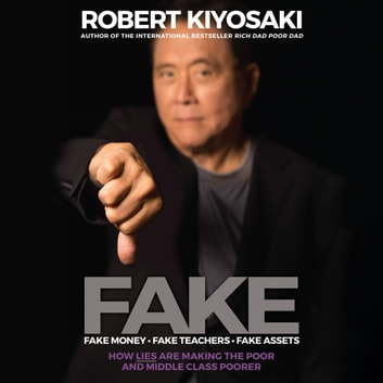 FAKE - Fake Money, Fake Teachers, Fake Assets: How Lies Are Making The Poor And Middle Class Poorer audiobook by Robert T. Kiyosaki