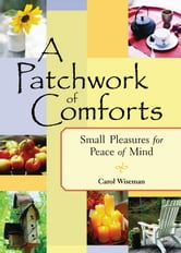 A Patchwork of Comforts - Small Pleasures for Peace of Mind ebook by Wiseman, Carol