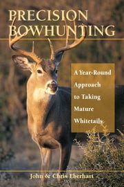 Precision Bowhunting - A Year-Round Approach to Taking Mature Whitetails ebook by John Eberhart,Chris Eberhart