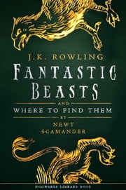 Fantastic Beasts and Where to Find Them eBook by J.K. Rowling, Newt Scamander