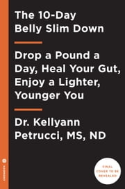 The 10-Day Belly Slimdown - Lose Your Belly, Heal Your Gut, Enjoy a Lighter, Younger You ebook by Kellyann Petrucci, MS, ND