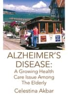 Alzheimer's Disease: a Growing Health Care Issue Among the Elderly ebook by Celestina Akbar