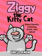 Ziggy the Kitty Cat: Short Stories, Coloring Book, and Jokes! ebook by Uncle Amon