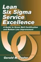 Lean Six Sigma Service Excellence - A Guide to Green Belt Certification and Bottom Line Improvement ebook by Gerald Taylor