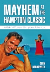 MAYHEM AT THE HAMPTON CLASSIC - A Gabriel Fortuna Hamptons Adventure ebook by Glen Berkowitz