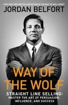 Way of the Wolf - Straight Line Selling: Master the Art of Persuasion, Influence, and Success ebook by Jordan Belfort