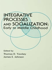 Integrative Processes and Socialization - Early To Middle Childhood ebook by Thomas D. Yawkey,James E. Johnson