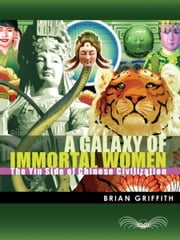 A Galaxy of Immortal Women - The Yin Side of Chinese Civilization ebook by Brian Griffith