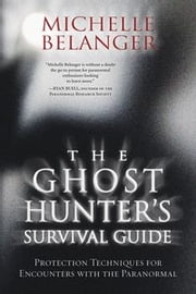 The Ghost Hunter's Survival Guide: Protection Techniques for Encounters With The Paranormal ebook by Michelle Belanger