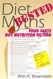 Diet Myths BUSTED: Food Facts, Not Nutrition Fiction ebook by Ann A. Rosenstein