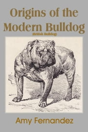 Origins of the Modern Bulldog ( British Bulldog) ebook by Amy Fernandez, S Bush