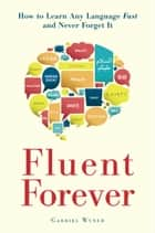 Fluent Forever - How to Learn Any Language Fast and Never Forget It ebook by